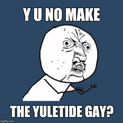 Y'all got any more of them gay yuletides?  | Y U NO MAKE THE YULETIDE GAY? | image tagged in memes,y u no,christmas memes,jbmemegeek,christmas | made w/ Imgflip meme maker
