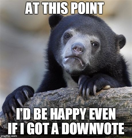 Anything better than no votes  | AT THIS POINT I'D BE HAPPY EVEN IF I GOT A DOWNVOTE | image tagged in memes,confession bear | made w/ Imgflip meme maker