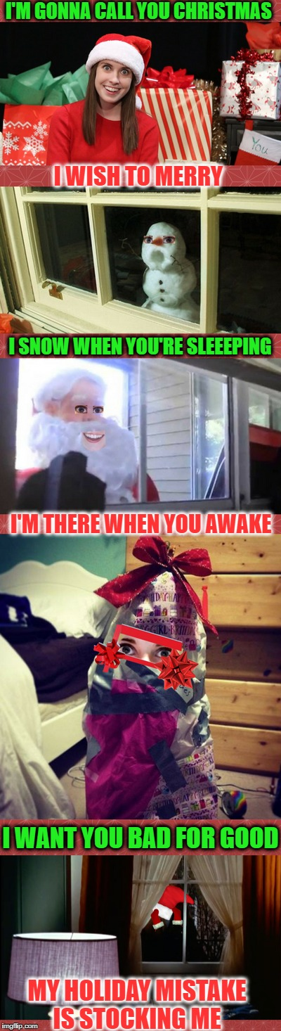 Haunted by my xmas past | I'M GONNA CALL YOU CHRISTMAS MY HOLIDAY MISTAKE IS STOCKING ME I WISH TO MERRY I SNOW WHEN YOU'RE SLEEEPING I'M THERE WHEN YOU AWAKE I WANT  | image tagged in xmas,overly attached girlfriend,merry christmas,memes,funny,christmas | made w/ Imgflip meme maker