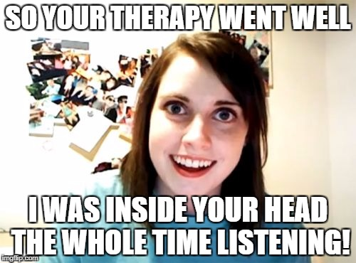 Inspired by ILoveGrumpyCat | SO YOUR THERAPY WENT WELL I WAS INSIDE YOUR HEAD THE WHOLE TIME LISTENING! | image tagged in overly attached girlfriend | made w/ Imgflip meme maker