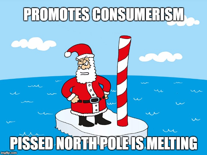 Santa Irony | PROMOTES CONSUMERISM PISSED NORTH POLE IS MELTING | image tagged in angry,santa,melting,north pole,arctic,christmas | made w/ Imgflip meme maker