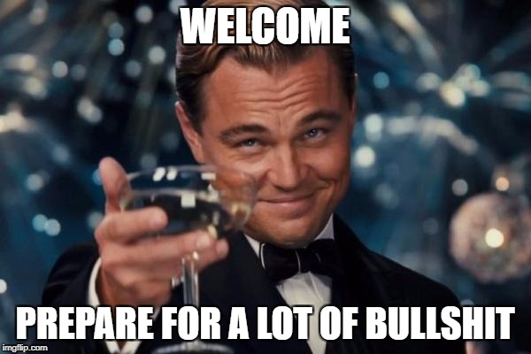 Leonardo Dicaprio Cheers Meme | WELCOME PREPARE FOR A LOT OF BULLSHIT | image tagged in memes,leonardo dicaprio cheers | made w/ Imgflip meme maker