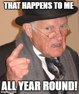 Back In My Day Meme | THAT HAPPENS TO ME ALL YEAR ROUND! | image tagged in memes,back in my day | made w/ Imgflip meme maker
