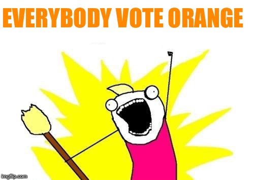 X All The Y Meme | EVERYBODY VOTE ORANGE | image tagged in memes,x all the y | made w/ Imgflip meme maker