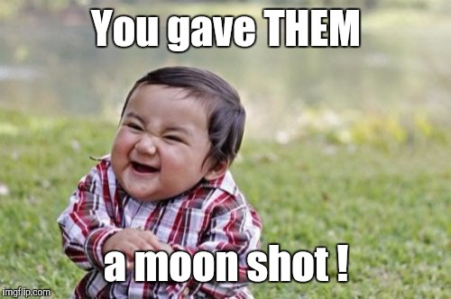 Evil Toddler Meme | You gave THEM a moon shot ! | image tagged in memes,evil toddler | made w/ Imgflip meme maker