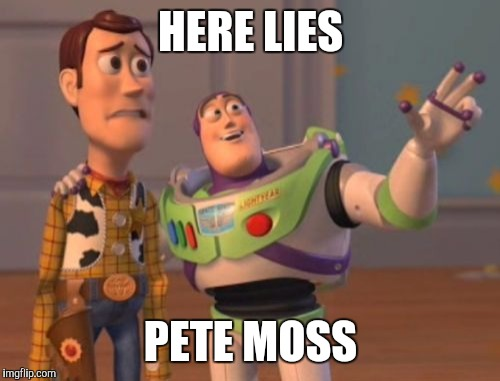 X, X Everywhere Meme | HERE LIES PETE MOSS | image tagged in memes,x x everywhere | made w/ Imgflip meme maker