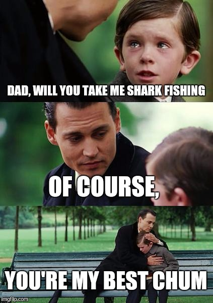 Finding Neverland Meme | DAD, WILL YOU TAKE ME SHARK FISHING OF COURSE, YOU'RE MY BEST CHUM | image tagged in memes,finding neverland | made w/ Imgflip meme maker