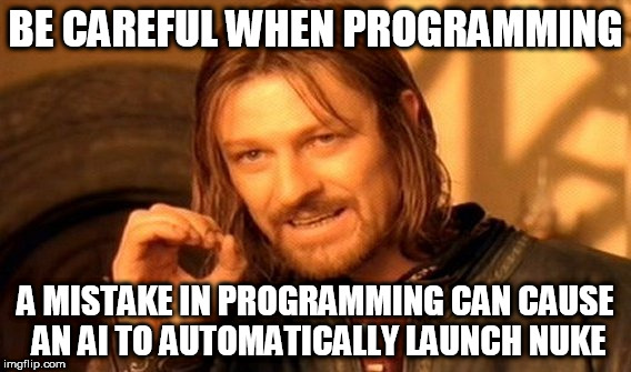 programming problems | BE CAREFUL WHEN PROGRAMMING A MISTAKE IN PROGRAMMING CAN CAUSE AN AI TO AUTOMATICALLY LAUNCH NUKE | image tagged in memes,ww3,programming | made w/ Imgflip meme maker