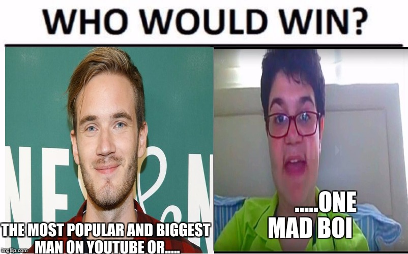 .....ONE MAD BOI THE MOST POPULAR AND BIGGEST MAN ON YOUTUBE OR..... | image tagged in who would win,meme | made w/ Imgflip meme maker