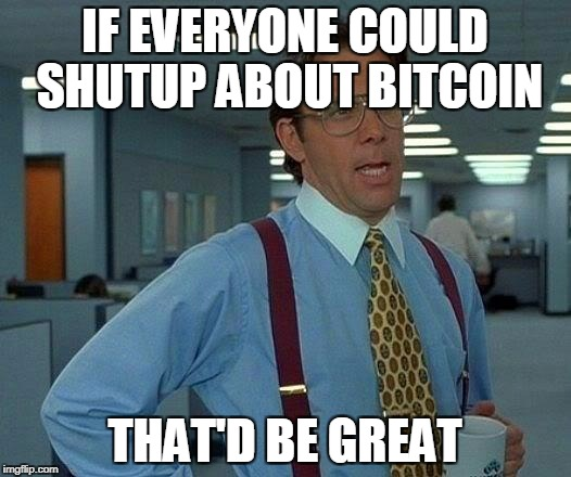 yes i know it's my second meme about bitcoin... it will be the last! ;) | IF EVERYONE COULD SHUTUP ABOUT BITCOIN THAT'D BE GREAT | image tagged in that would be great,bitcoin,upvote,funny,funny memes,jokes | made w/ Imgflip meme maker