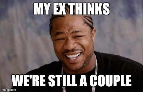 Yo Dawg Heard You Meme | MY EX THINKS WE'RE STILL A COUPLE | image tagged in memes,yo dawg heard you | made w/ Imgflip meme maker