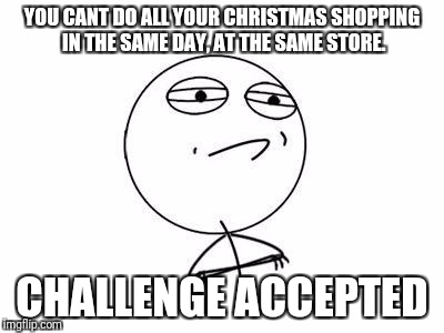 Challenge Accepted Rage Face Meme | YOU CANT DO ALL YOUR CHRISTMAS SHOPPING IN THE SAME DAY, AT THE SAME STORE. CHALLENGE ACCEPTED | image tagged in memes,challenge accepted rage face | made w/ Imgflip meme maker