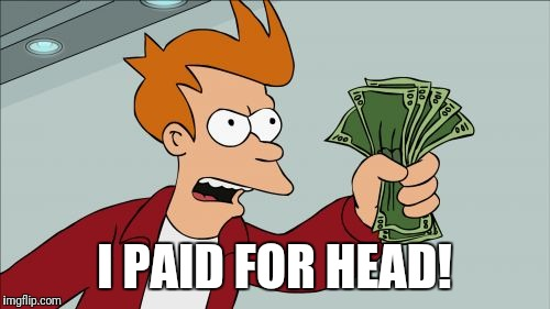Shut Up And Take My Money Fry Meme | I PAID FOR HEAD! | image tagged in memes,shut up and take my money fry | made w/ Imgflip meme maker
