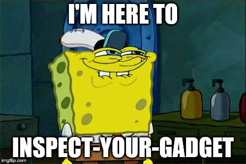 Yes Dont You Squidward | I'M HERE TO INSPECT-YOUR-GADGET | image tagged in memes,dont you squidward,imagination spongebob,spongebob imagination | made w/ Imgflip meme maker