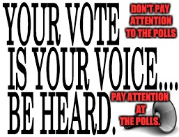 Be Heard. Vote! | DON'T PAY ATTENTION TO THE POLLS PAY ATTENTION AT THE POLLS. | image tagged in polls,voter suppression,apathy | made w/ Imgflip meme maker