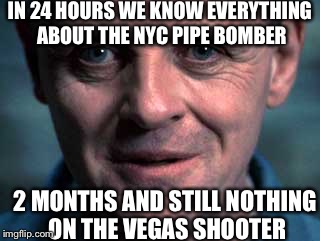 IN 24 HOURS WE KNOW EVERYTHING ABOUT THE NYC PIPE BOMBER 2 MONTHS AND STILL NOTHING ON THE VEGAS SHOOTER | image tagged in silence of the lamb | made w/ Imgflip meme maker