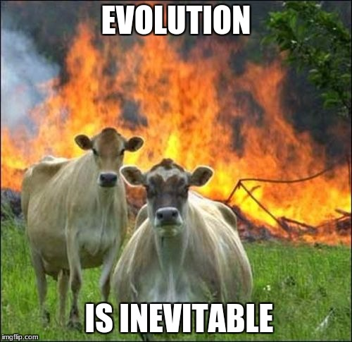 You cant escape  | EVOLUTION IS INEVITABLE | image tagged in memes,evil cows | made w/ Imgflip meme maker
