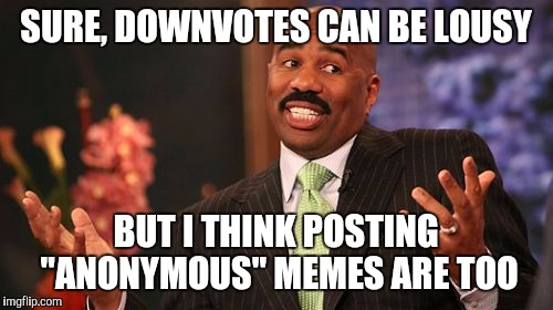"Stand by your meme.....what are you trying to hide? | SURE, DOWNVOTES CAN BE LOUSY BUT I THINK POSTING ""ANONYMOUS"" MEMES ARE TOO 