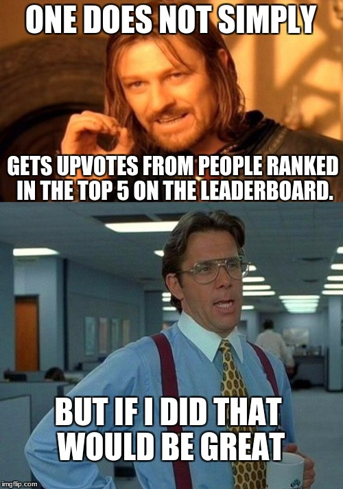 Help me out here Raydog. | ONE DOES NOT SIMPLY GETS UPVOTES FROM PEOPLE RANKED IN THE TOP 5 ON THE LEADERBOARD. BUT IF I DID THAT WOULD BE GREAT | image tagged in one does not simply,that would be great | made w/ Imgflip meme maker
