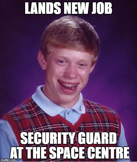 Bad Luck Brian Meme | LANDS NEW JOB SECURITY GUARD AT THE SPACE CENTRE | image tagged in memes,bad luck brian | made w/ Imgflip meme maker