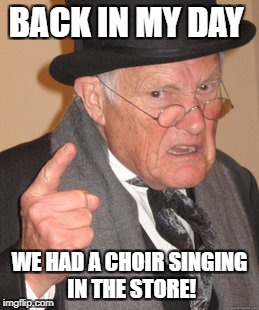 Back In My Day Meme | BACK IN MY DAY WE HAD A CHOIR SINGING IN THE STORE! | image tagged in memes,back in my day | made w/ Imgflip meme maker