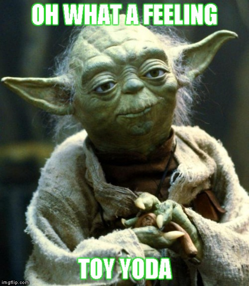 Star Wars Yoda | OH WHAT A FEELING TOY YODA | image tagged in memes,star wars yoda,oh what a feeling,toyota,toy yoda | made w/ Imgflip meme maker