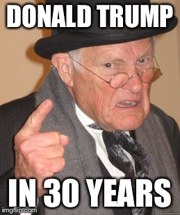 Back In My Day Meme | DONALD TRUMP IN 30 YEARS | image tagged in memes,back in my day | made w/ Imgflip meme maker
