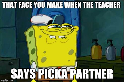 Dont You Squidward Meme | THAT FACE YOU MAKE WHEN THE TEACHER SAYS PICKA PARTNER | image tagged in memes,dont you squidward | made w/ Imgflip meme maker
