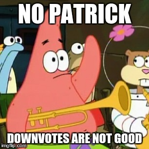 No Patrick Meme | NO PATRICK DOWNVOTES ARE NOT GOOD | image tagged in memes,no patrick | made w/ Imgflip meme maker