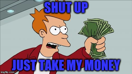 Shut Up And Take My Money Fry Meme | SHUT UP JUST TAKE MY MONEY | image tagged in memes,shut up and take my money fry | made w/ Imgflip meme maker