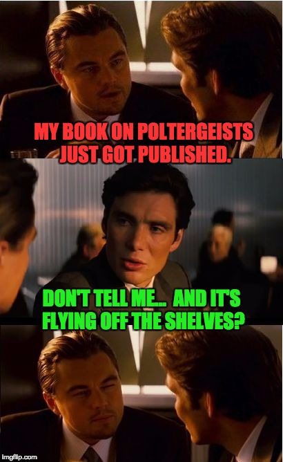 Inception Meme | MY BOOK ON POLTERGEISTS JUST GOT PUBLISHED. DON'T TELL ME...  AND IT'S FLYING OFF THE SHELVES? | image tagged in memes,inception | made w/ Imgflip meme maker