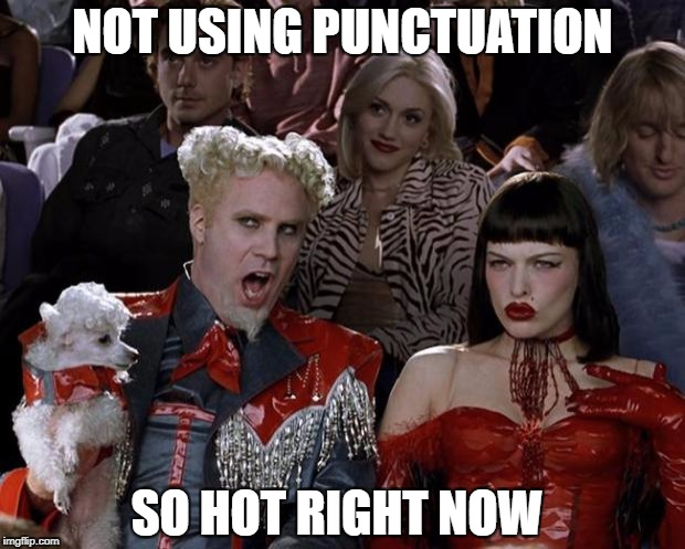 Mugatu So Hot Right Now Meme | NOT USING PUNCTUATION SO HOT RIGHT NOW | image tagged in memes,mugatu so hot right now | made w/ Imgflip meme maker