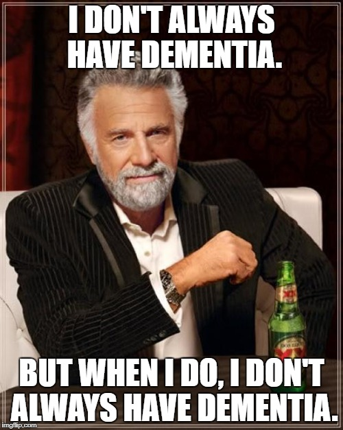 The Most Interesting Man In The World Meme | I DON'T ALWAYS HAVE DEMENTIA. BUT WHEN I DO, I DON'T ALWAYS HAVE DEMENTIA. | image tagged in memes,the most interesting man in the world | made w/ Imgflip meme maker
