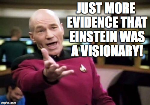 Picard Wtf Meme | JUST MORE EVIDENCE THAT EINSTEIN WAS A VISIONARY! | image tagged in memes,picard wtf | made w/ Imgflip meme maker