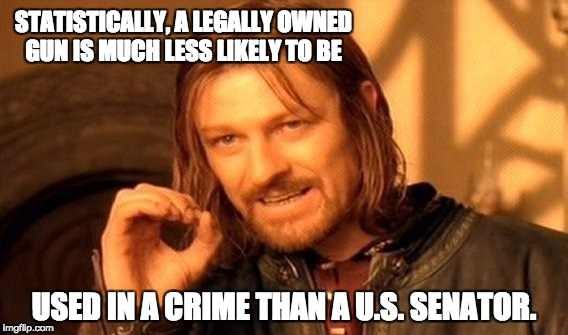 One Does Not Simply Meme | STATISTICALLY, A LEGALLY OWNED GUN IS MUCH LESS LIKELY TO BE USED IN A CRIME THAN A U.S. SENATOR. | image tagged in memes,one does not simply | made w/ Imgflip meme maker