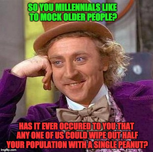 Creepy Condescending Wonka Meme | SO YOU MILLENNIALS LIKE TO MOCK OLDER PEOPLE? HAS IT EVER OCCURED TO YOU THAT ANY ONE OF US COULD WIPE OUT HALF YOUR POPULATION WITH A SINGL | image tagged in memes,creepy condescending wonka | made w/ Imgflip meme maker