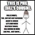 I noticed you were sort of keepin'  to yourself at Thanksgiving dinner... | THIS IS PHIL (BILL'S COUSIN). PHIL IS WHITE, TOO.  BUT HE'S NOT DEFENSIVE ABOUT IT, WHICH LET'S HIM FOCUS ON OTHER THINGS.    BILL SHOULD BE | image tagged in be like bill,white,be like phil,memes | made w/ Imgflip meme maker