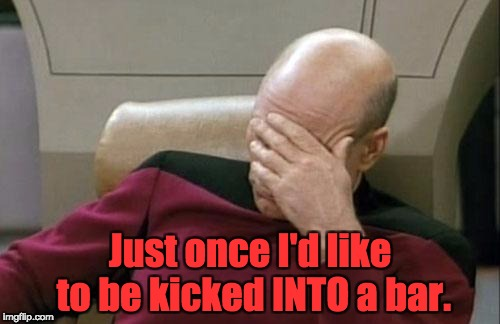 Captain Picard Facepalm Meme | Just once I'd like to be kicked INTO a bar. | image tagged in memes,captain picard facepalm | made w/ Imgflip meme maker