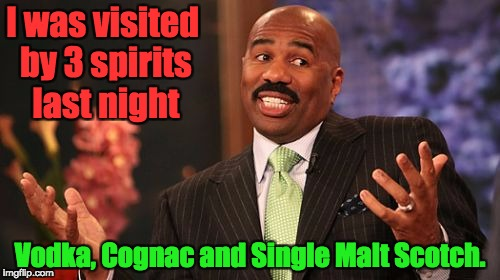 Steve Harvey Meme | I was visited by 3 spirits last night Vodka, Cognac and Single Malt Scotch. | image tagged in memes,steve harvey | made w/ Imgflip meme maker