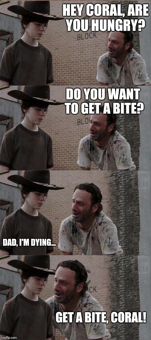 Rick and Carl Long Meme | HEY CORAL, ARE YOU HUNGRY? DO YOU WANT TO GET A BITE? DAD, I'M DYING... GET A BITE, CORAL! | image tagged in memes,rick and carl long | made w/ Imgflip meme maker