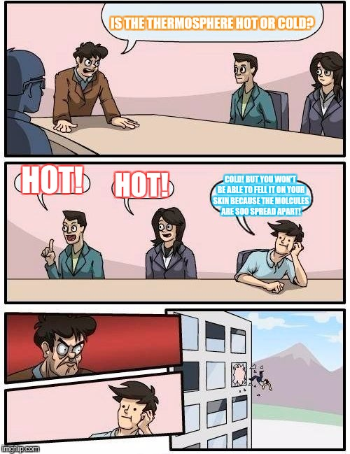 Boardroom Meeting Suggestion Meme | IS THE THERMOSPHERE HOT OR COLD? HOT! HOT! COLD! BUT YOU WON'T BE ABLE TO FELL IT ON YOUR SKIN BECAUSE THE MOLCULES ARE SOO SPREAD APART! | image tagged in memes,boardroom meeting suggestion | made w/ Imgflip meme maker