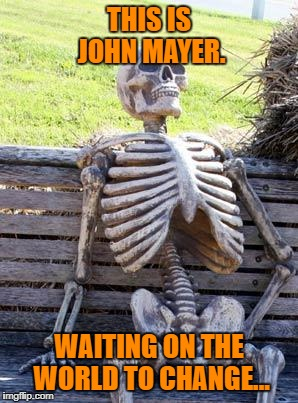 Waiting Skeleton Meme | THIS IS JOHN MAYER. WAITING ON THE WORLD TO CHANGE... | image tagged in memes,waiting skeleton | made w/ Imgflip meme maker