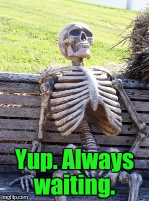 Waiting Skeleton Meme | Yup. Always waiting. | image tagged in memes,waiting skeleton | made w/ Imgflip meme maker