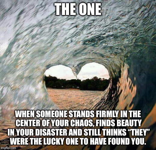 "TCS - Wave Heart | THE ONE WHEN SOMEONE STANDS FIRMLY IN THE CENTER OF YOUR CHAOS, FINDS BEAUTY IN YOUR DISASTER AND STILL THINKS ""THEY"" WERE THE LUCKY ONE TO  