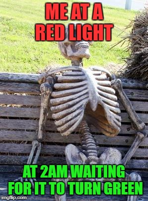 Waiting Skeleton Meme | ME AT A RED LIGHT AT 2AM WAITING FOR IT TO TURN GREEN | image tagged in memes,waiting skeleton | made w/ Imgflip meme maker