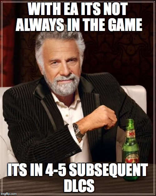 The Most Interesting Man In The World Meme | WITH EA ITS NOT ALWAYS IN THE GAME ITS IN 4-5 SUBSEQUENT DLCS | image tagged in memes,the most interesting man in the world | made w/ Imgflip meme maker