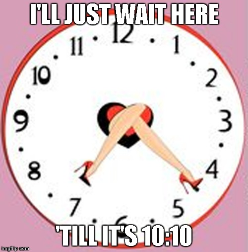 8:20 is also a great time | I'LL JUST WAIT HERE 'TILL IT'S 10:10 | image tagged in memes,perv,powermetalhead,funny,time,clock | made w/ Imgflip meme maker