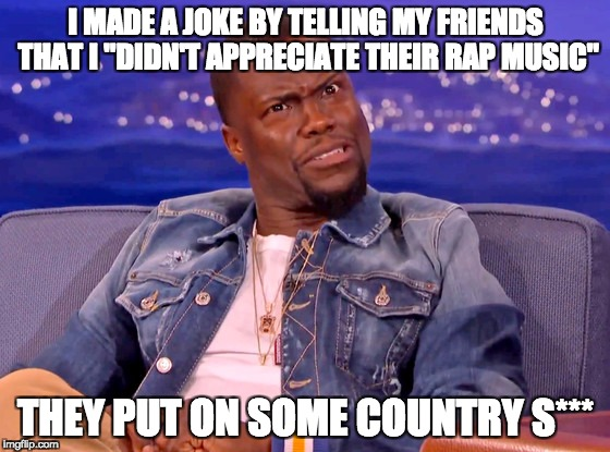 "Sad but true | I MADE A JOKE BY TELLING MY FRIENDS THAT I ""DIDN'T APPRECIATE THEIR RAP MUSIC"" THEY PUT ON SOME COUNTRY S*** 