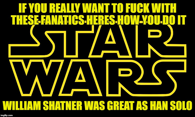 IF YOU REALLY WANT TO F**K WITH THESE FANATICS HERES HOW YOU DO IT WILLIAM SHATNER WAS GREAT AS HAN SOLO | image tagged in star wars logo | made w/ Imgflip meme maker