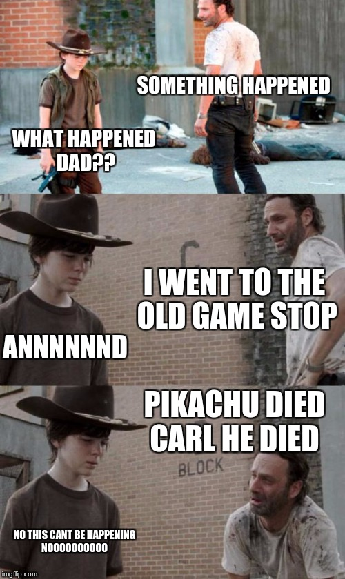 Rick and Carl 3 Meme | SOMETHING HAPPENED WHAT HAPPENED DAD?? I WENT TO THE OLD GAME STOP ANNNNNND PIKACHU DIED CARL HE DIED NO THIS CANT BE HAPPENING NOOOOOOOOOO | image tagged in memes,rick and carl 3 | made w/ Imgflip meme maker